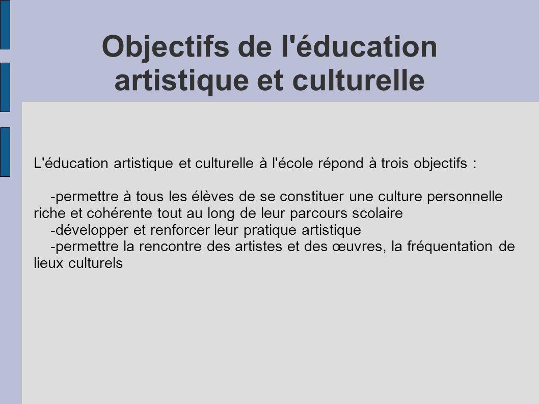 Objectifs de l'éducation artistique et culturelle L'éducation artistique et culturelle à l'école répond à trois objectifs : -permettre à tous les élèv