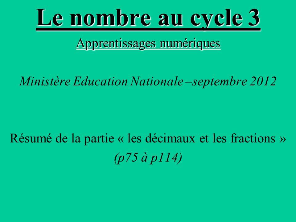 Le nombre au cycle 3 Apprentissages numériques Ministère Education Nationale –septembre 2012 Résumé de la partie « les décimaux et les fractions » (p75 à p114)