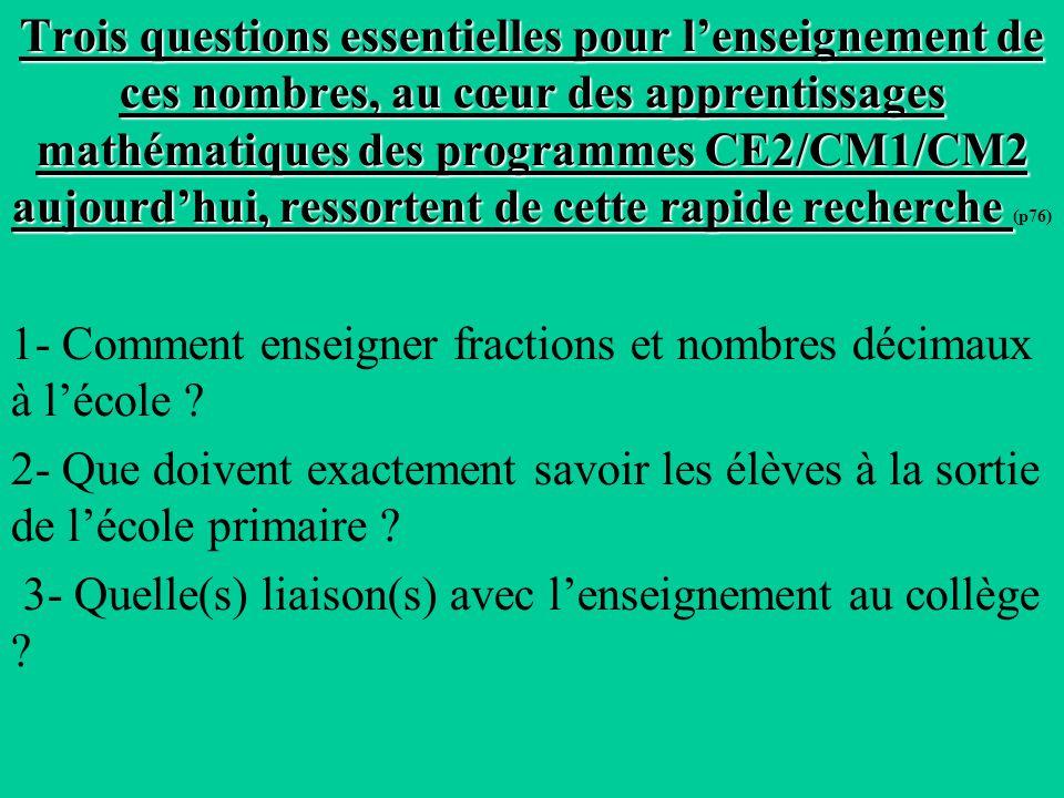 Trois questions essentielles pour lenseignement de ces nombres, au cœur des apprentissages mathématiques des programmes CE2/CM1/CM2 aujourdhui, ressortent de cette rapide recherche Trois questions essentielles pour lenseignement de ces nombres, au cœur des apprentissages mathématiques des programmes CE2/CM1/CM2 aujourdhui, ressortent de cette rapide recherche (p76) 1- Comment enseigner fractions et nombres décimaux à lécole .