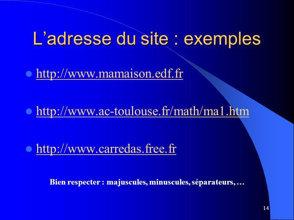 14 Ladresse du site : exemples http://www.mamaison.edf.fr http://www.ac-toulouse.fr/math/ma1.htm http://www.carredas.free.fr Bien respecter : majuscules, minuscules, séparateurs, …