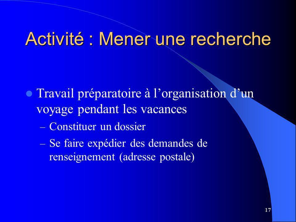 17 Activité : Mener une recherche Travail préparatoire à lorganisation dun voyage pendant les vacances – Constituer un dossier – Se faire expédier des demandes de renseignement (adresse postale)