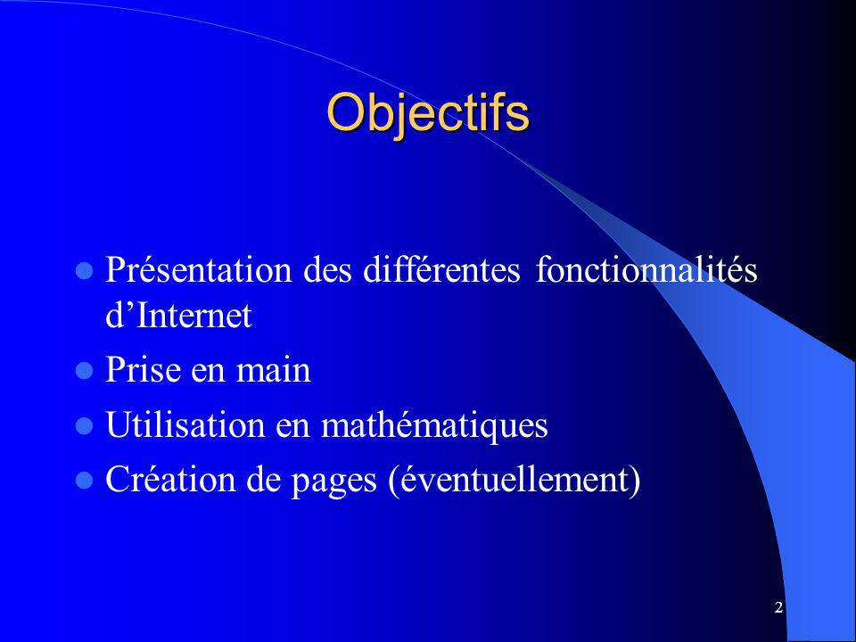 2 Objectifs Présentation des différentes fonctionnalités dInternet Prise en main Utilisation en mathématiques Création de pages (éventuellement)