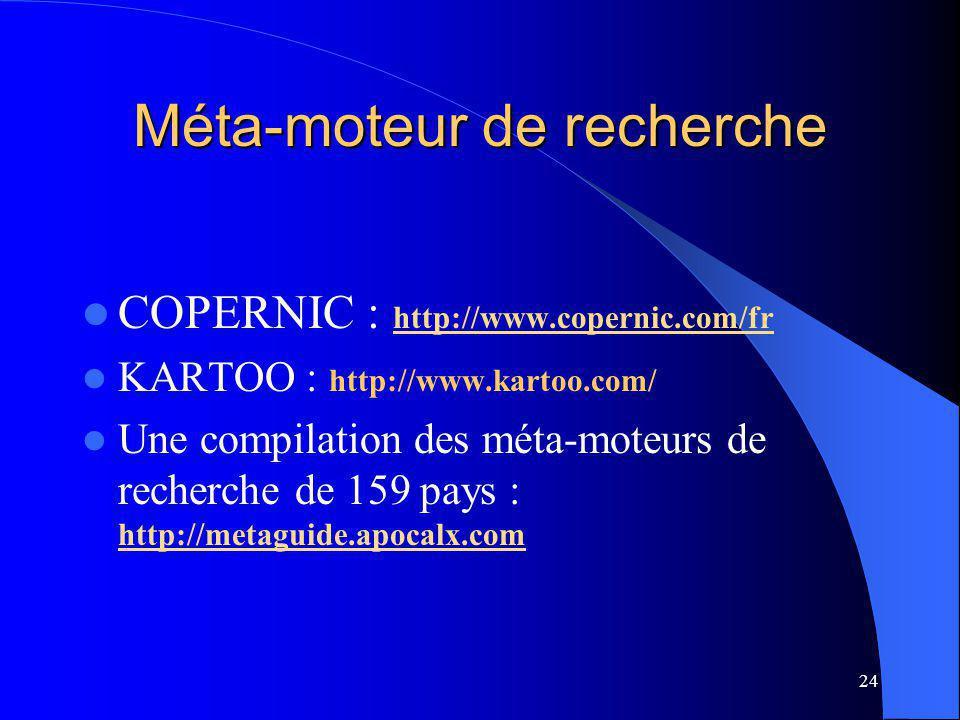 24 Méta-moteur de recherche COPERNIC : http://www.copernic.com/fr http://www.copernic.com/fr KARTOO : http://www.kartoo.com/ Une compilation des méta-moteurs de recherche de 159 pays : http://metaguide.apocalx.com http://metaguide.apocalx.com