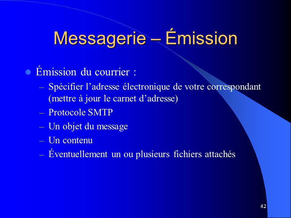 42 Messagerie – Émission Émission du courrier : – Spécifier ladresse électronique de votre correspondant (mettre à jour le carnet dadresse) – Protocole SMTP – Un objet du message – Un contenu – Éventuellement un ou plusieurs fichiers attachés