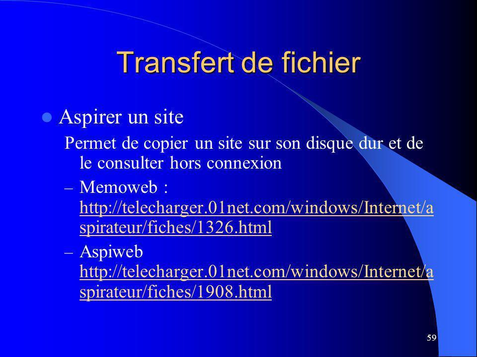 59 Transfert de fichier Aspirer un site Permet de copier un site sur son disque dur et de le consulter hors connexion – Memoweb : http://telecharger.01net.com/windows/Internet/a spirateur/fiches/1326.html http://telecharger.01net.com/windows/Internet/a spirateur/fiches/1326.html – Aspiweb http://telecharger.01net.com/windows/Internet/a spirateur/fiches/1908.html http://telecharger.01net.com/windows/Internet/a spirateur/fiches/1908.html