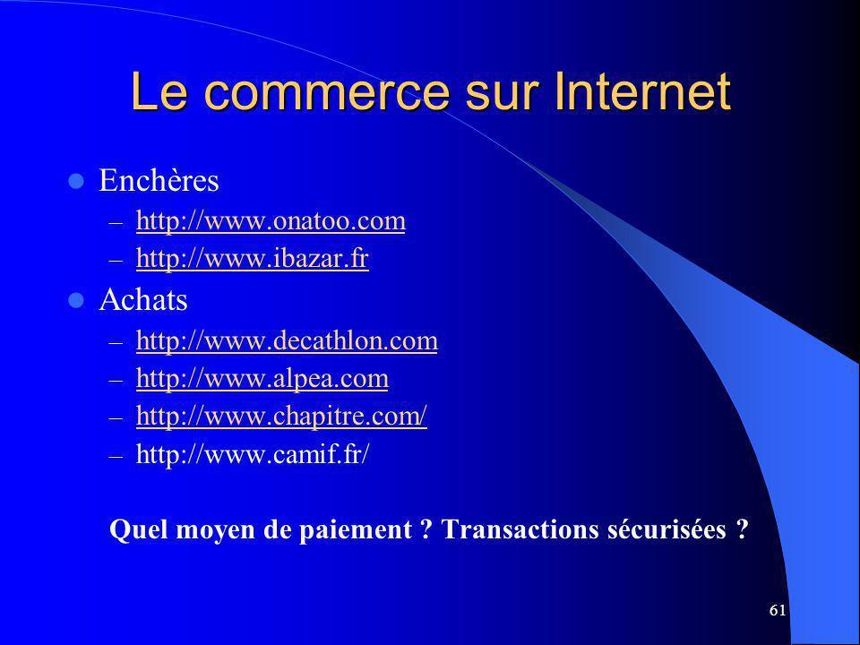 61 Le commerce sur Internet Enchères – http://www.onatoo.com http://www.onatoo.com – http://www.ibazar.fr http://www.ibazar.fr Achats – http://www.decathlon.com http://www.decathlon.com – http://www.alpea.com http://www.alpea.com – http://www.chapitre.com/ http://www.chapitre.com/ – http://www.camif.fr/ Quel moyen de paiement .