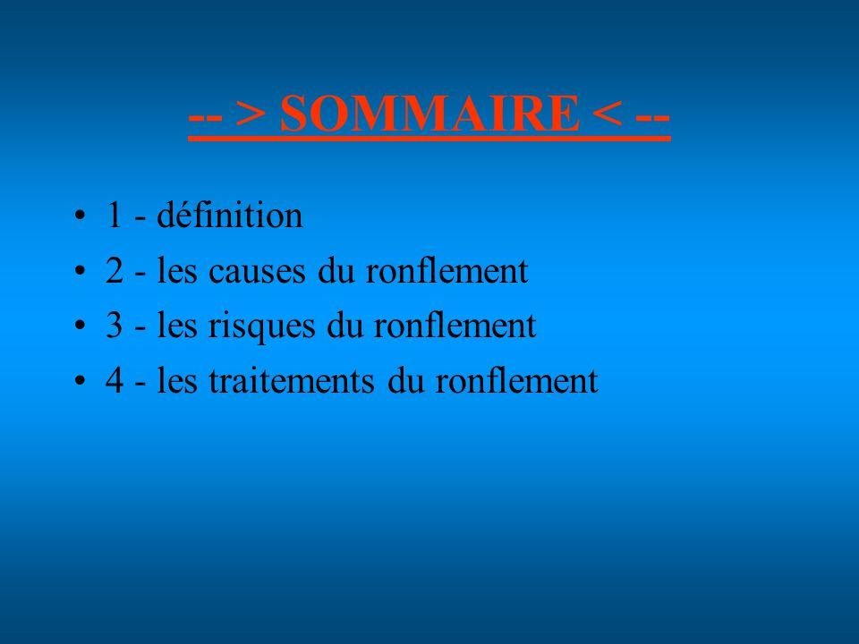 -- > SOMMAIRE < -- 1 - définition 2 - les causes du ronflement 3 - les risques du ronflement 4 - les traitements du ronflement