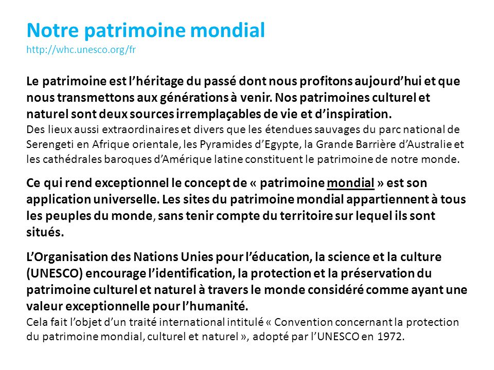Notre patrimoine mondial http://whc.unesco.org/fr Le patrimoine est lhéritage du passé dont nous profitons aujourdhui et que nous transmettons aux générations à venir.