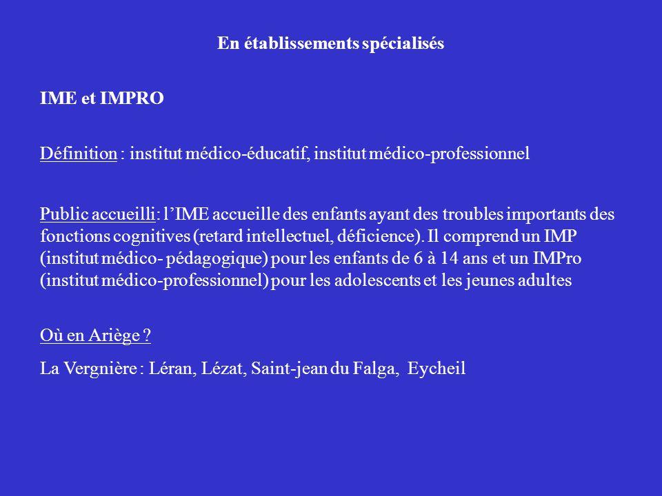 En établissements spécialisés IME et IMPRO Définition : institut médico-éducatif, institut médico-professionnel Public accueilli: lIME accueille des enfants ayant des troubles importants des fonctions cognitives (retard intellectuel, déficience).