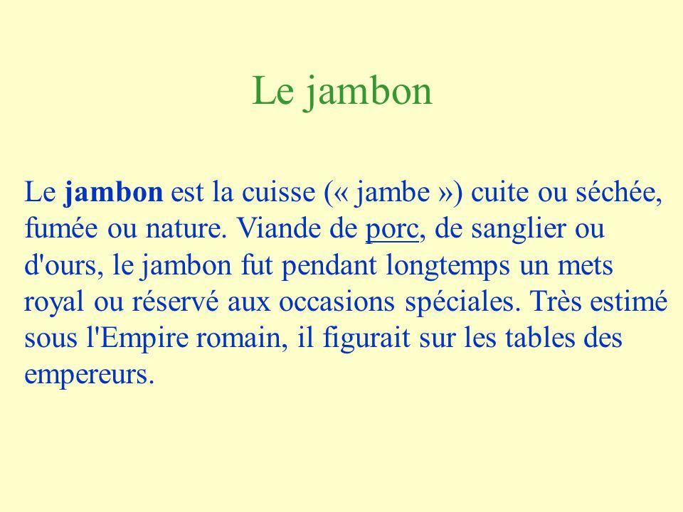 Le jambon Le jambon est la cuisse (« jambe ») cuite ou séchée, fumée ou nature.