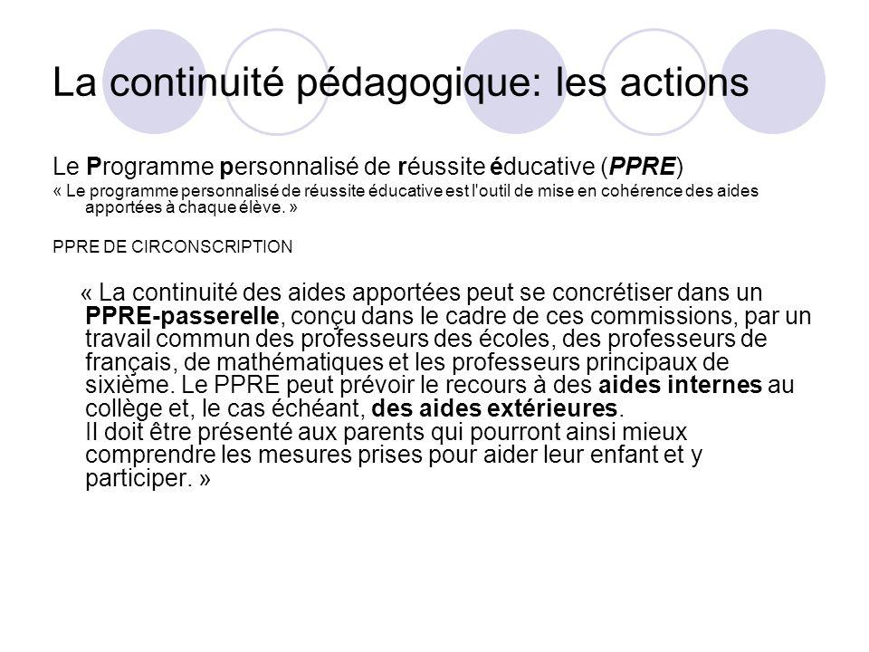 La continuité pédagogique: les actions Le Programme personnalisé de réussite éducative (PPRE) « Le programme personnalisé de réussite éducative est l'