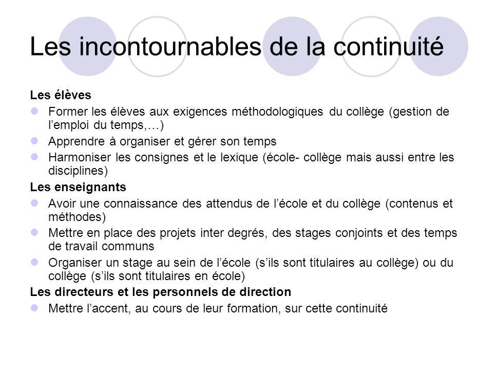Les incontournables de la continuité Les élèves Former les élèves aux exigences méthodologiques du collège (gestion de lemploi du temps,…) Apprendre à
