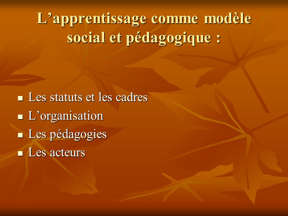 Lapprentissage comme modèle social et pédagogique : Les statuts et les cadres Les statuts et les cadres Lorganisation Lorganisation Les pédagogies Les pédagogies Les acteurs Les acteurs