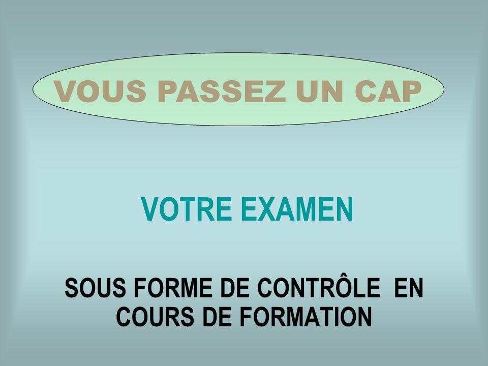 VOTRE EXAMEN SOUS FORME DE CONTRÔLE EN COURS DE FORMATION VOUS PASSEZ UN CAP