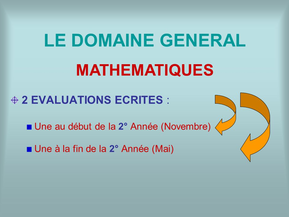 LE DOMAINE GENERAL 2 EVALUATIONS ECRITES : Une au début de la 2° Année (Novembre) Une à la fin de la 2° Année (Mai) MATHEMATIQUES