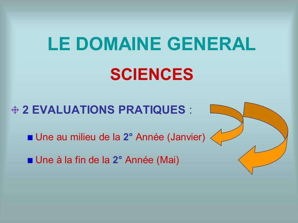 LE DOMAINE GENERAL 2 EVALUATIONS PRATIQUES : Une au milieu de la 2° Année (Janvier) Une à la fin de la 2° Année (Mai) SCIENCES