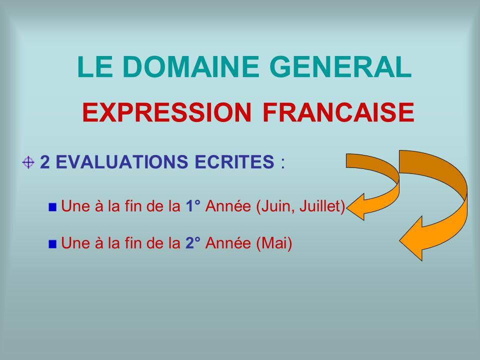 LE DOMAINE GENERAL 2 EVALUATIONS ECRITES : Une à la fin de la 1° Année (Juin, Juillet) Une à la fin de la 2° Année (Mai) EXPRESSION FRANCAISE