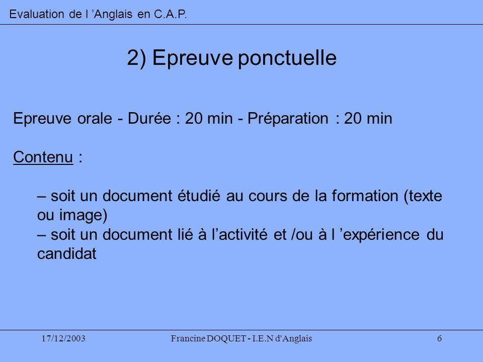 17/12/2003Francine DOQUET - I.E.N d'Anglais6 2) Epreuve ponctuelle Epreuve orale - Durée : 20 min - Préparation : 20 min Contenu : – soit un document