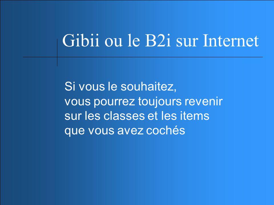 Gibii ou le B2i sur Internet Si vous le souhaitez, vous pourrez toujours revenir sur les classes et les items que vous avez cochés