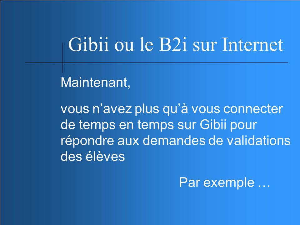 Gibii ou le B2i sur Internet Maintenant, vous navez plus quà vous connecter de temps en temps sur Gibii pour répondre aux demandes de validations des élèves Par exemple …