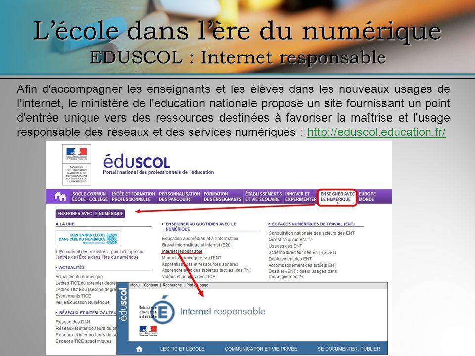 Lécole dans lère du numérique EDUSCOL : Internet responsable Afin d'accompagner les enseignants et les élèves dans les nouveaux usages de l'internet,
