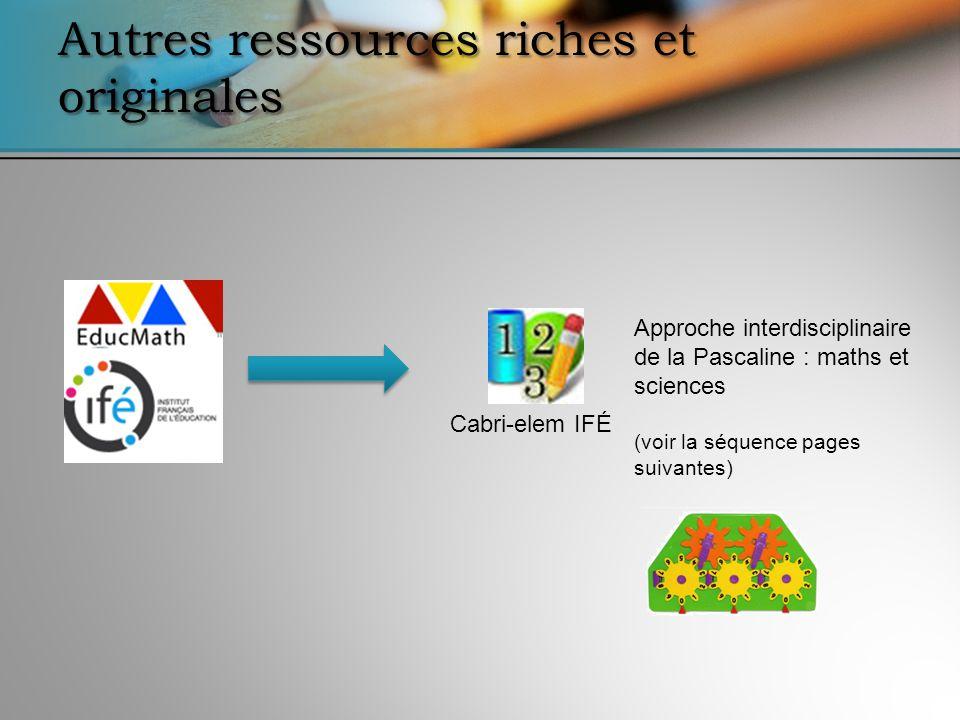 Autres ressources riches et originales Cabri-elem IFÉ Approche interdisciplinaire de la Pascaline : maths et sciences (voir la séquence pages suivantes)