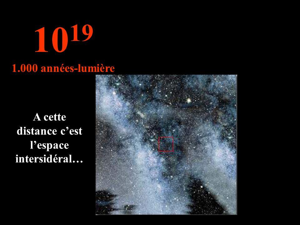 10 19 1.000 années-lumière A cette distance cest lespace intersidéral…