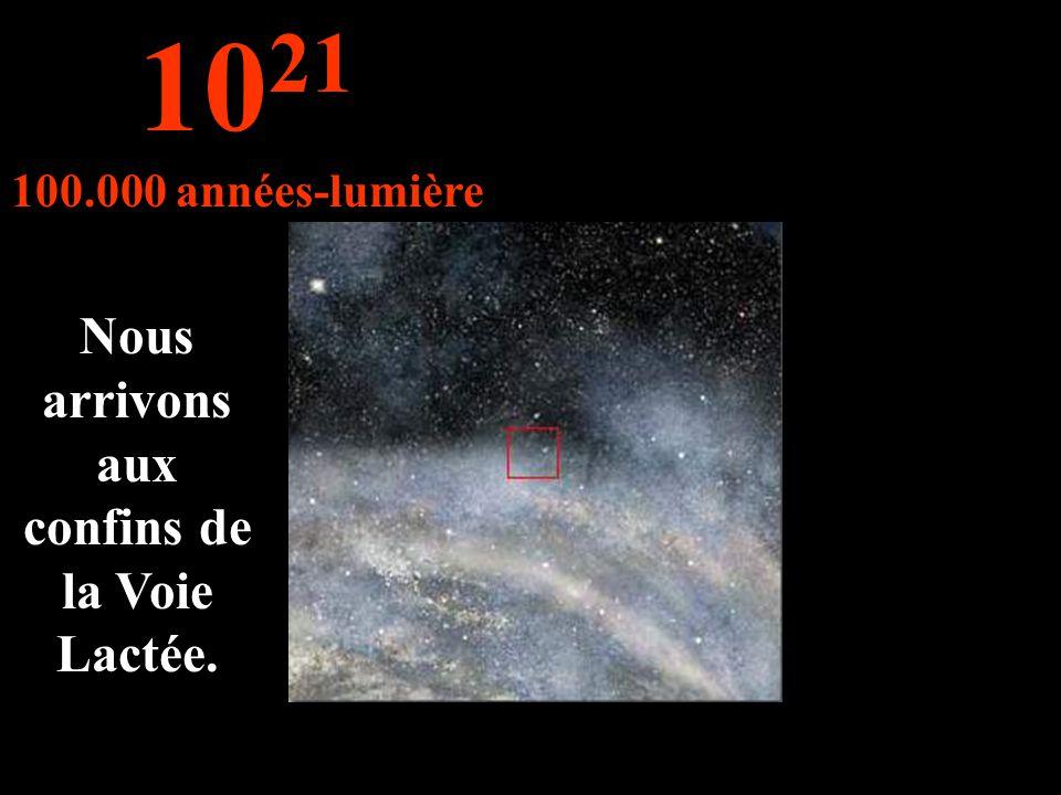 Nous arrivons aux confins de la Voie Lactée. 10 21 100.000 années-lumière