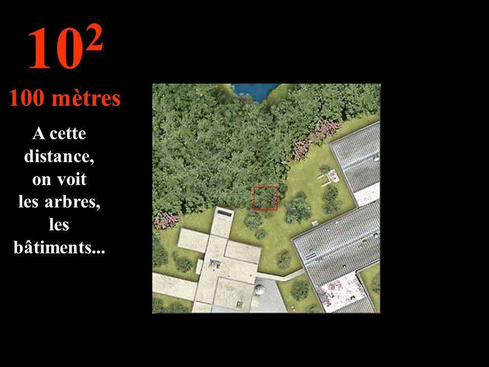 A cette distance, on voit les arbres, les bâtiments... 10 2 100 mètres
