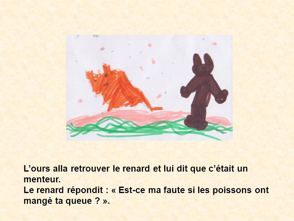 Lours alla retrouver le renard et lui dit que cétait un menteur. Le renard répondit : « Est-ce ma faute si les poissons ont mangé ta queue ? ».