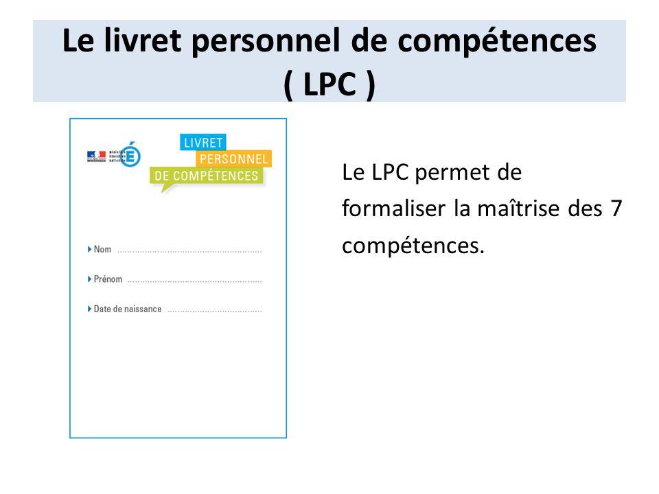 Le livret personnel de compétences ( LPC ) Le LPC permet de formaliser la maîtrise des 7 compétences.