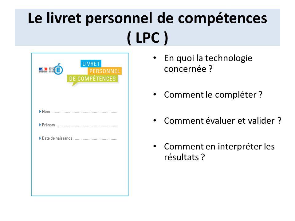 Le livret personnel de compétences ( LPC ) En quoi la technologie concernée ? Comment le compléter ? Comment évaluer et valider ? Comment en interprét