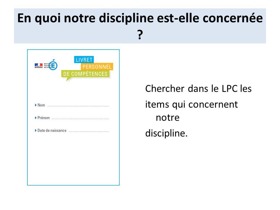 En quoi notre discipline est-elle concernée ? Chercher dans le LPC les items qui concernent notre discipline.