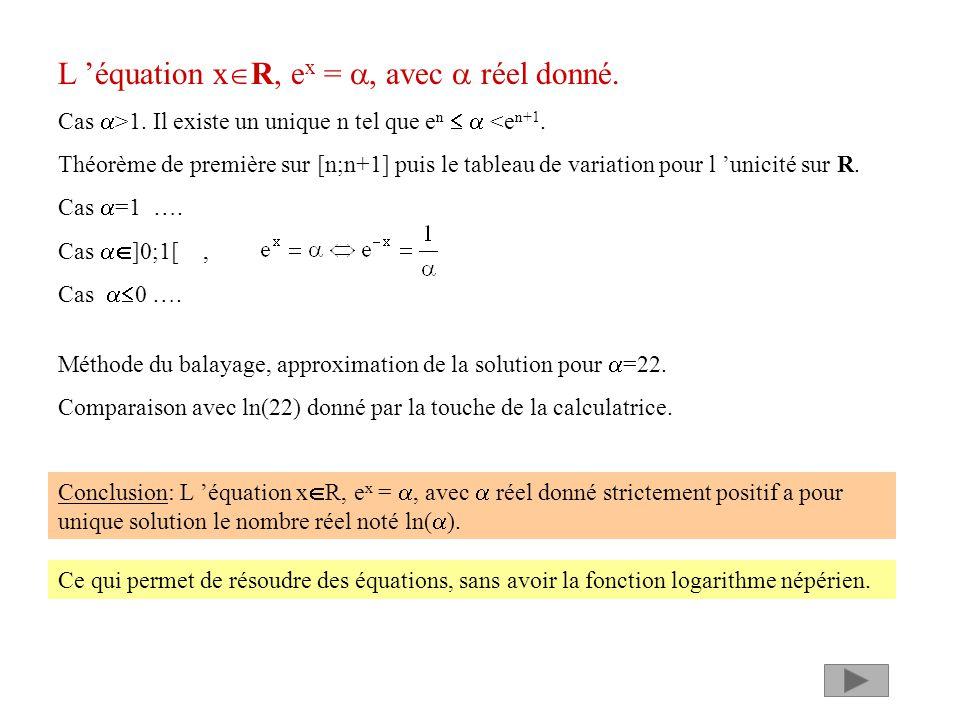 L équation x R, e x =, avec réel donné. Cas >1. Il existe un unique n tel que e n <e n+1. Théorème de première sur [n;n+1] puis le tableau de variatio