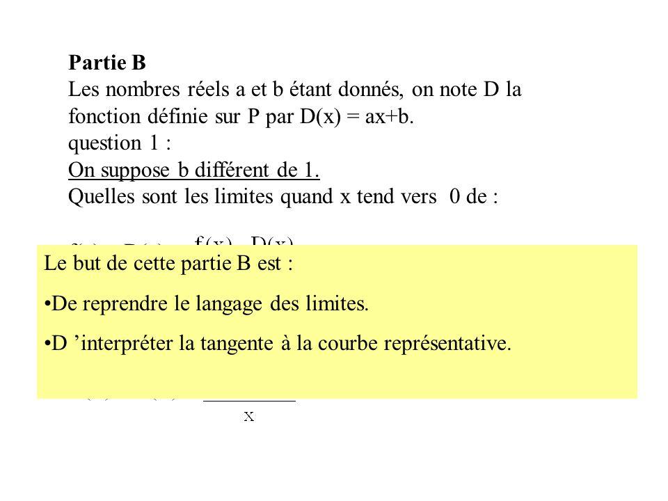 Partie B Les nombres réels a et b étant donnés, on note D la fonction définie sur R par D(x) = ax+b. question 1 : On suppose b différent de 1. Quelles