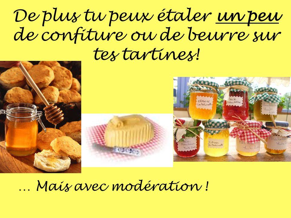 De plus tu peux étaler un peu de confiture ou de beurre sur tes tartines! … Mais avec modération !