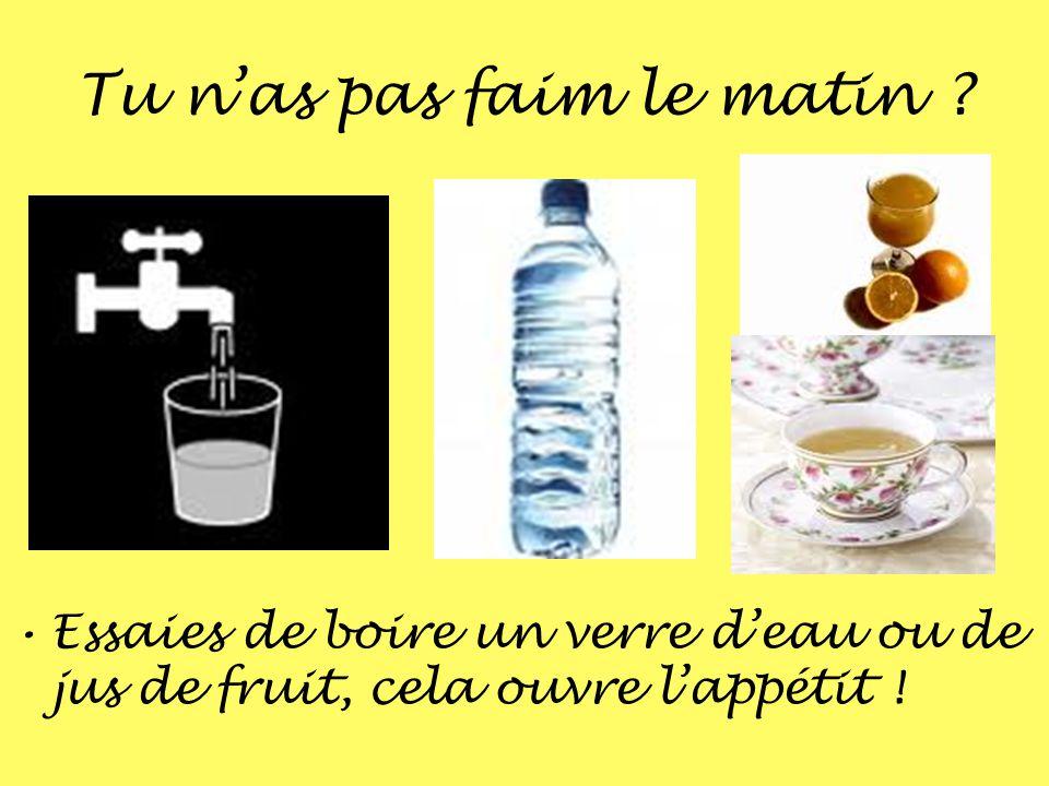 Tu nas pas faim le matin ? Essaies de boire un verre deau ou de jus de fruit, cela ouvre lappétit !