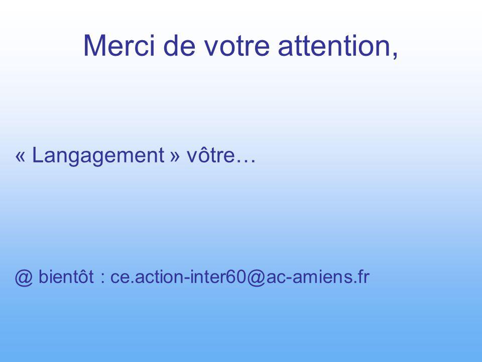Merci de votre attention, « Langagement » vôtre… @ bientôt : ce.action-inter60@ac-amiens.fr