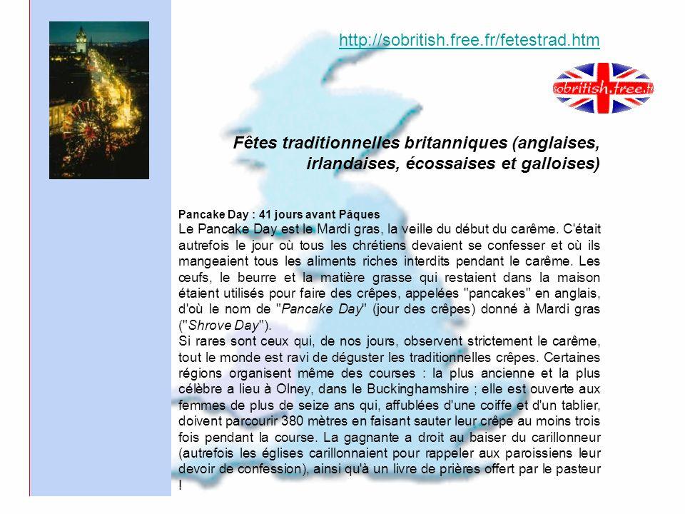 http://sobritish.free.fr/fetestrad.htm Fêtes traditionnelles britanniques (anglaises, irlandaises, écossaises et galloises) Pancake Day : 41 jours avant Pâques Le Pancake Day est le Mardi gras, la veille du début du carême.