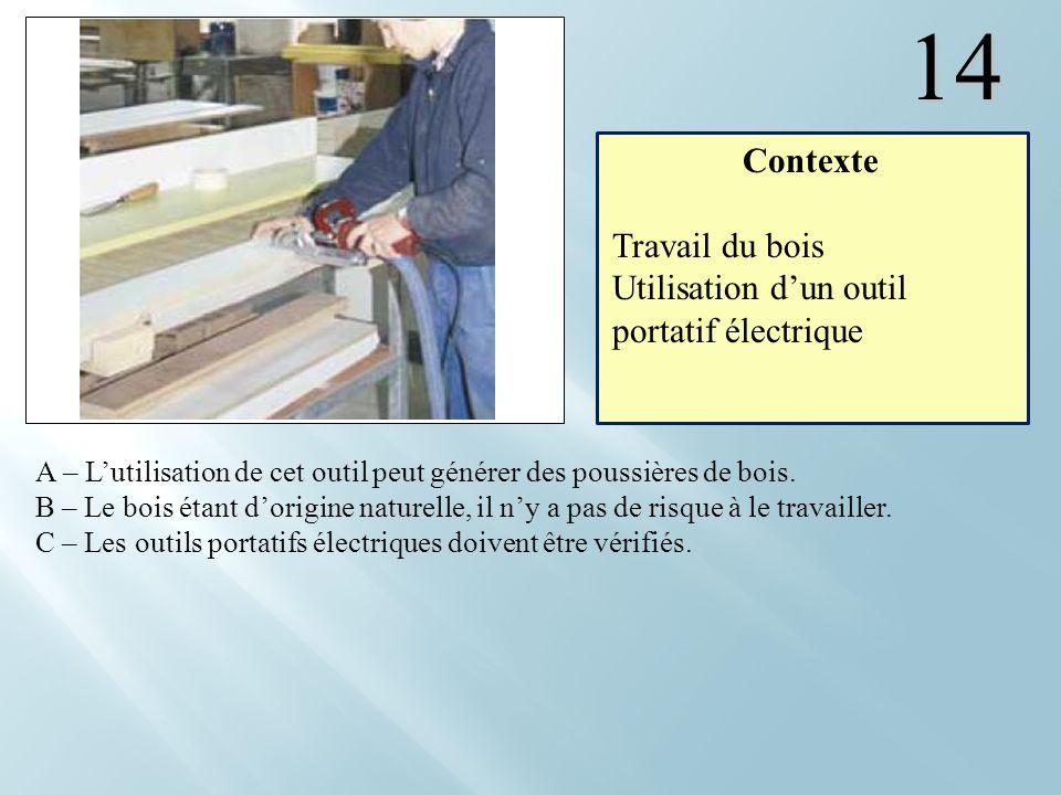 14 A – Lutilisation de cet outil peut générer des poussières de bois. B – Le bois étant dorigine naturelle, il ny a pas de risque à le travailler. C –