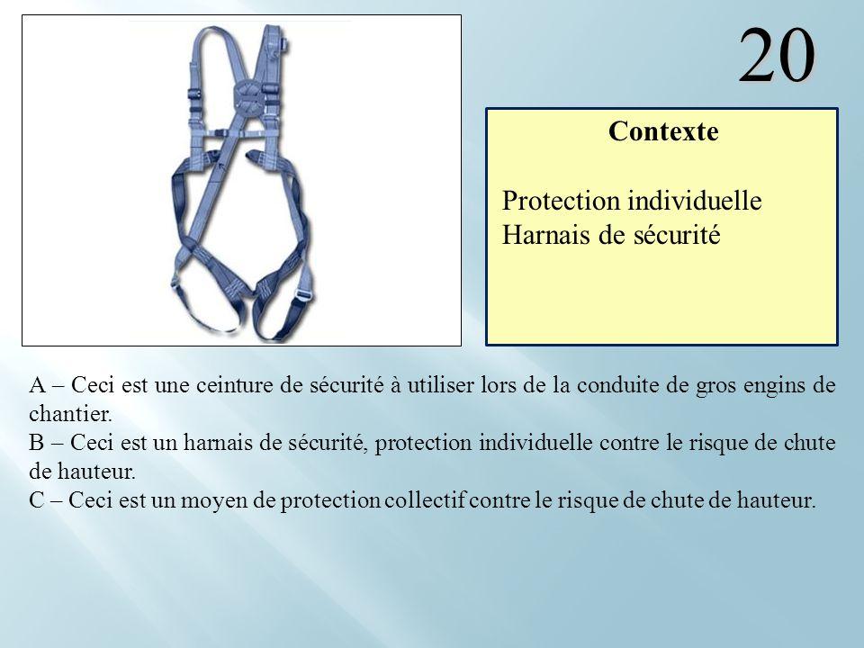 20 A – Ceci est une ceinture de sécurité à utiliser lors de la conduite de gros engins de chantier. B – Ceci est un harnais de sécurité, protection in