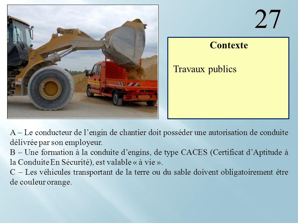 27 A – Le conducteur de lengin de chantier doit posséder une autorisation de conduite délivrée par son employeur. B – Une formation à la conduite deng