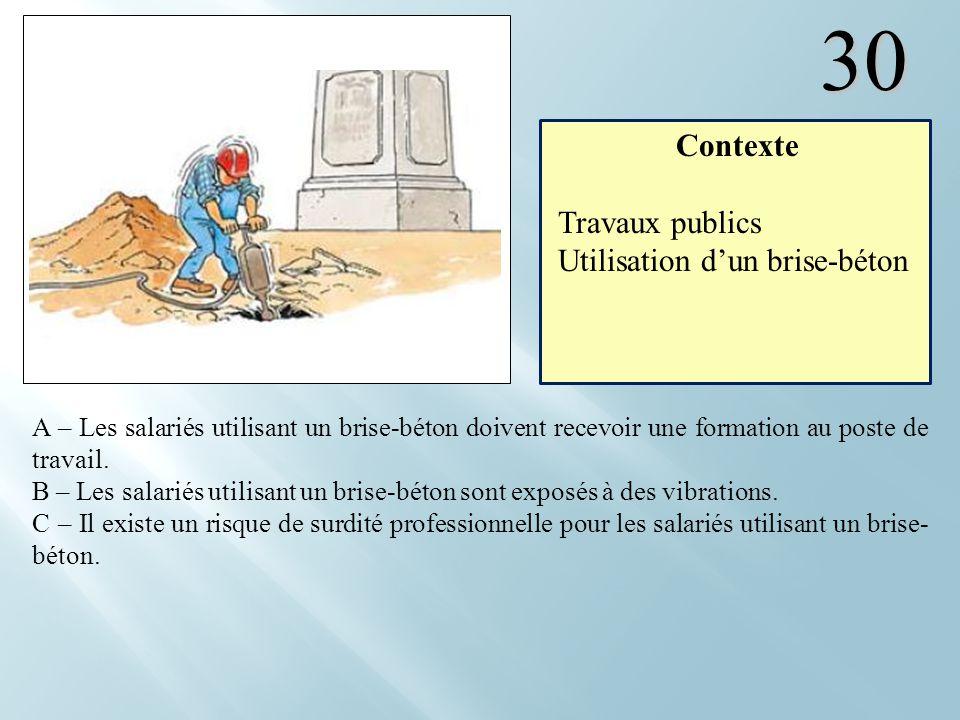 30 A – Les salariés utilisant un brise-béton doivent recevoir une formation au poste de travail. B – Les salariés utilisant un brise-béton sont exposé