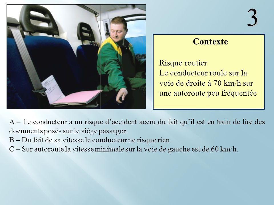 3 A – Le conducteur a un risque daccident accru du fait quil est en train de lire des documents posés sur le siège passager. B – Du fait de sa vitesse