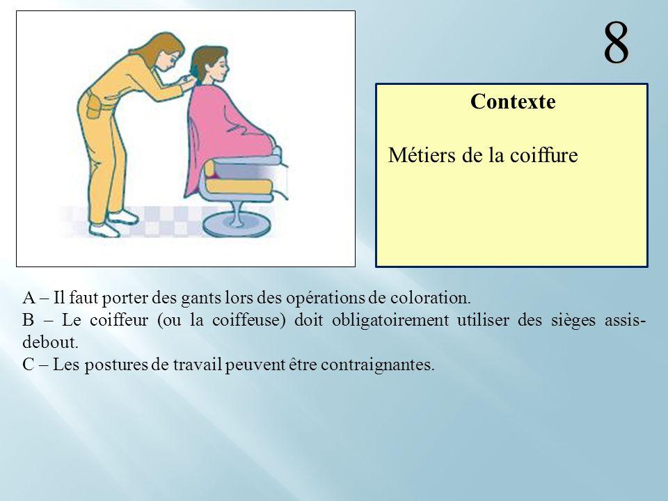 8 A – Il faut porter des gants lors des opérations de coloration. B – Le coiffeur (ou la coiffeuse) doit obligatoirement utiliser des sièges assis- de