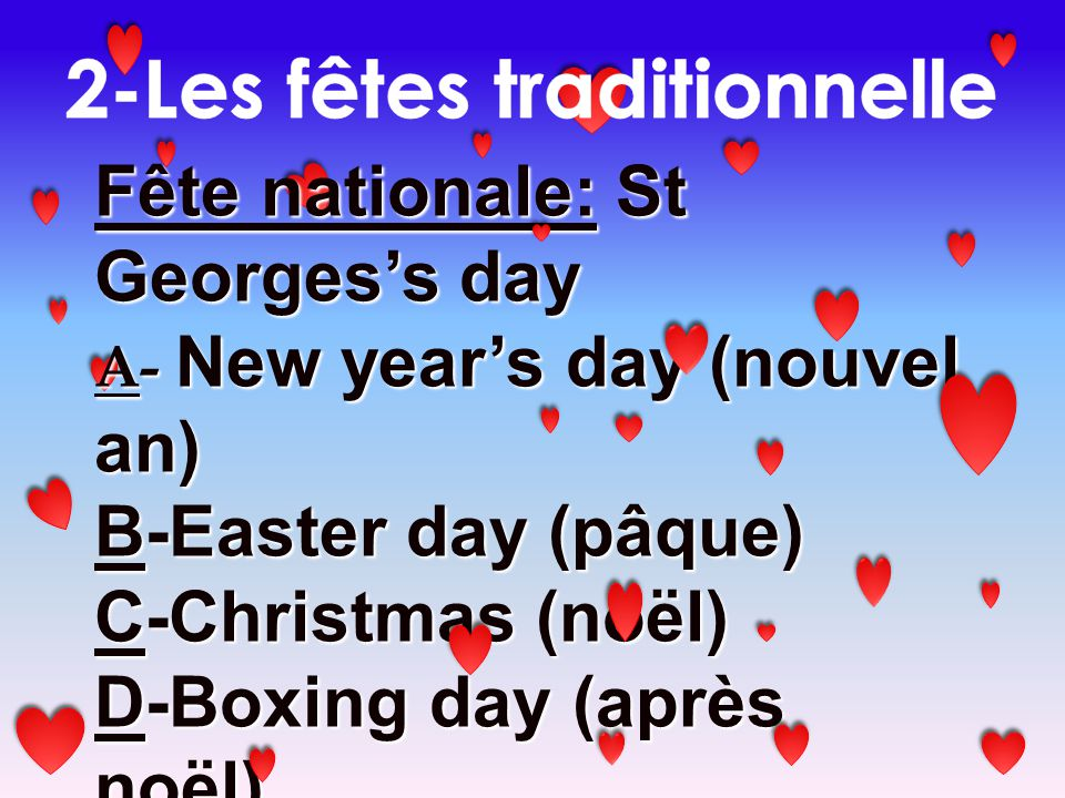 Fête nationale: St Georgess day A- New years day (nouvel an) B-Easter day (pâque) C-Christmas (noël) D-Boxing day (après noël) E-Halloween F-Guy Fawkes day