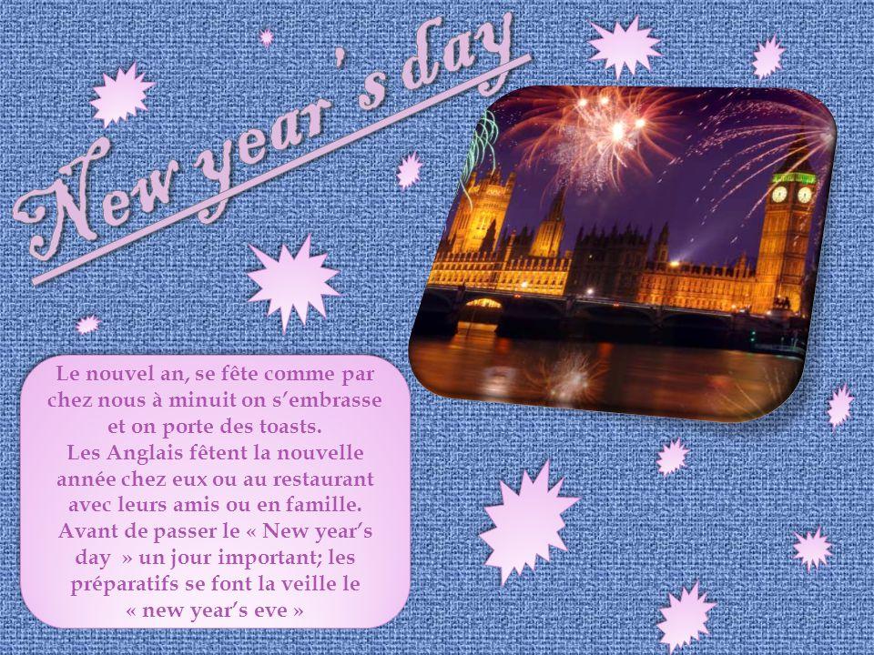 Le nouvel an, se fête comme par chez nous à minuit on sembrasse et on porte des toasts. Les Anglais fêtent la nouvelle année chez eux ou au restaurant