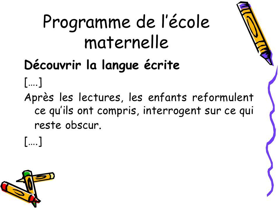 Programme de lécole maternelle Découvrir la langue écrite [….] Après les lectures, les enfants reformulent ce quils ont compris, interrogent sur ce qui reste obscur.