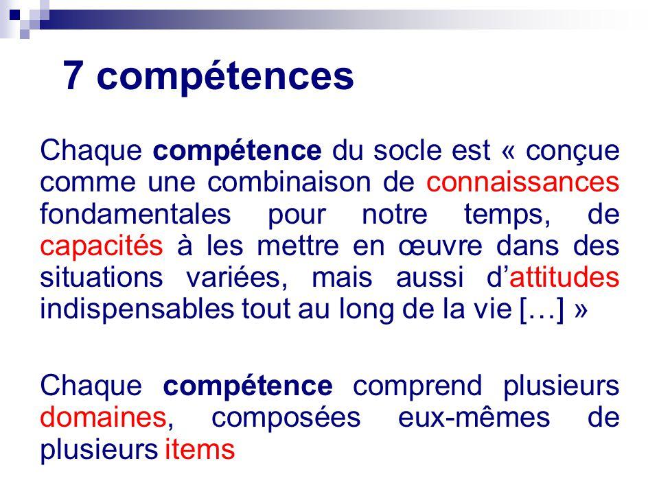 7 compétences Chaque compétence du socle est « conçue comme une combinaison de connaissances fondamentales pour notre temps, de capacités à les mettre