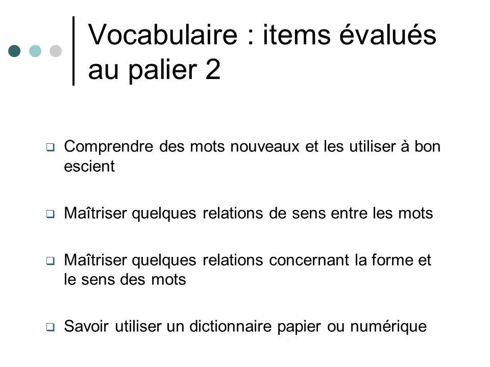 Vocabulaire : items évalués au palier 2 Comprendre des mots nouveaux et les utiliser à bon escient Maîtriser quelques relations de sens entre les mots